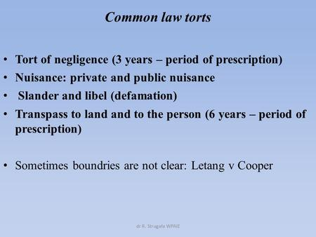 Common law torts Tort of negligence (3 years – period of prescription) Nuisance: private and public nuisance Slander and libel (defamation) Transpass to.