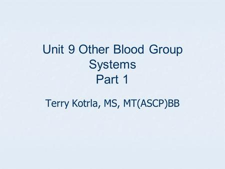Unit 9 Other Blood Group Systems Part 1 Terry Kotrla, MS, MT(ASCP)BB.