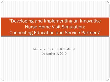 Marianne Cockroft, RN, MNEd December 3, 2010 Developing and Implementing an Innovative Nurse Home Visit Simulation: Connecting Education and Service Partners