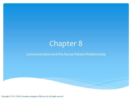 Chapter 8 Communication and the Nurse-Patient Relationship Copyright © 2014, 2009 by Saunders, an imprint of Elsevier Inc. All rights reserved.