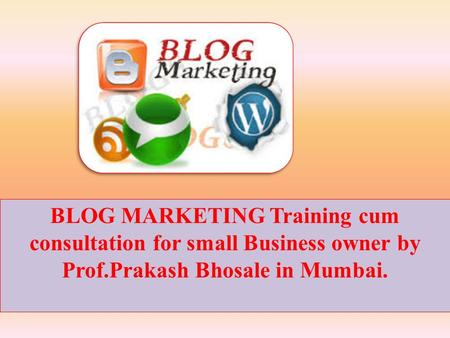 BLOG MARKETING Training cum consultation for small Business owner by Prof.Prakash Bhosale in Mumbai.