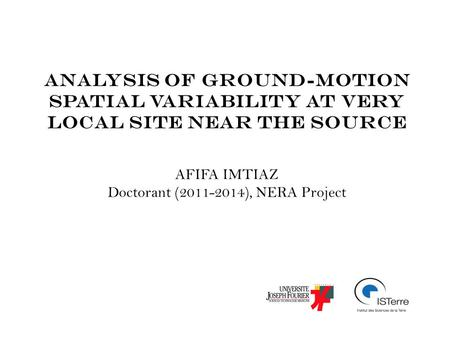 Analysis of ground-motion spatial variability at very local site near the source AFIFA IMTIAZ Doctorant (2011-2014), NERA Project.