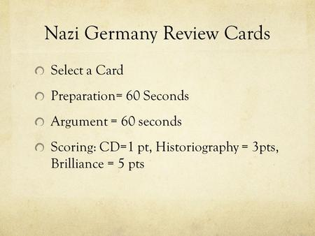 Nazi Germany Review Cards Select a Card Preparation= 60 Seconds Argument = 60 seconds Scoring: CD=1 pt, Historiography = 3pts, Brilliance = 5 pts.
