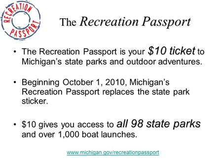 $10 ticketThe Recreation Passport is your $10 ticket to Michigan's state parks and outdoor adventures. Beginning October 1, 2010, Michigan's Recreation.