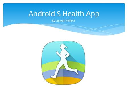 Android S Health App By Joseph Willett. Tracks many of your lifestyle behaviors Allows you to input specific goals to make it more personal Has programs.