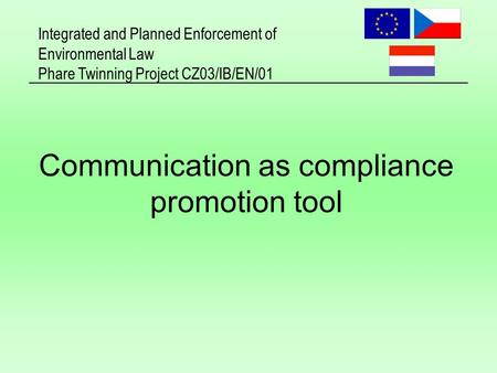 Integrated and Planned Enforcement of Environmental Law Phare Twinning Project CZ03/IB/EN/01 Communication as compliance promotion tool.