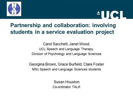 Partnership and collaboration: involving students in a service evaluation project Carol Sacchett, Janet Wood, UCL Speech and Language Therapy, Division.