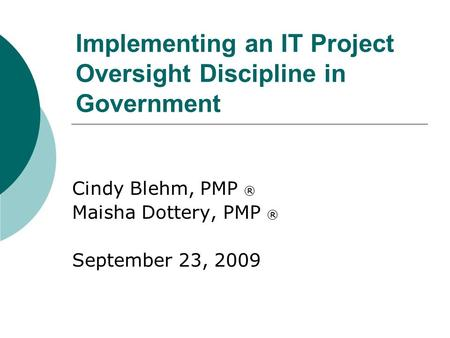 Implementing an IT Project Oversight Discipline in Government Cindy Blehm, PMP ® Maisha Dottery, PMP ® September 23, 2009.