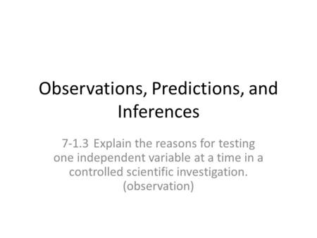 Observations, Predictions, and Inferences 7-1.3Explain the reasons for testing one independent variable at a time in a controlled scientific investigation.