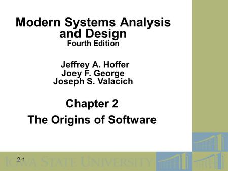 2-1 Chapter 2 The Origins of Software Modern Systems Analysis and Design Fourth Edition Jeffrey A. Hoffer Joey F. George Joseph S. Valacich.