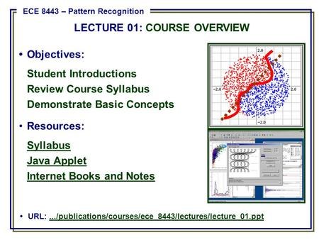 Objectives: Student Introductions Review Course Syllabus Demonstrate Basic Concepts Resources: Syllabus Java Applet Internet Books and Notes URL:.../publications/courses/ece_8443/lectures/lecture_01.ppt.../publications/courses/ece_8443/lectures/lecture_01