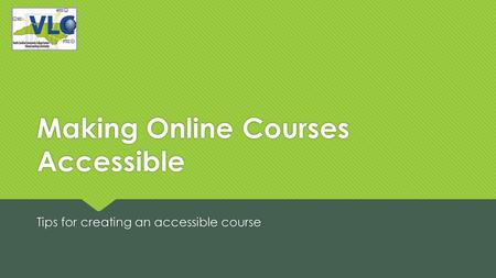 Making Online Courses Accessible Tips for creating an accessible course.