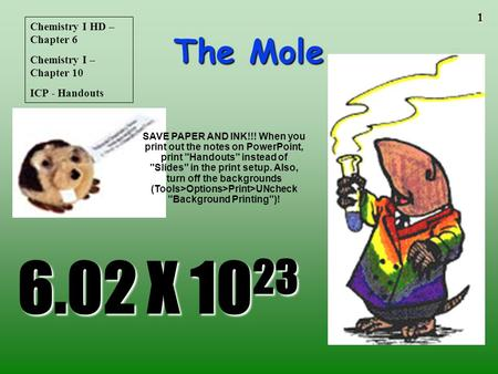 1 The Mole 6.02 X 10 23 Chemistry I HD – Chapter 6 Chemistry I – Chapter 10 ICP - Handouts SAVE PAPER AND INK!!! When you print out the notes on PowerPoint,