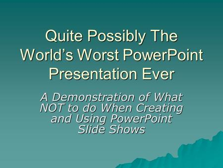 Quite Possibly The World's Worst PowerPoint Presentation Ever A Demonstration of What NOT to do When Creating and Using PowerPoint Slide Shows.