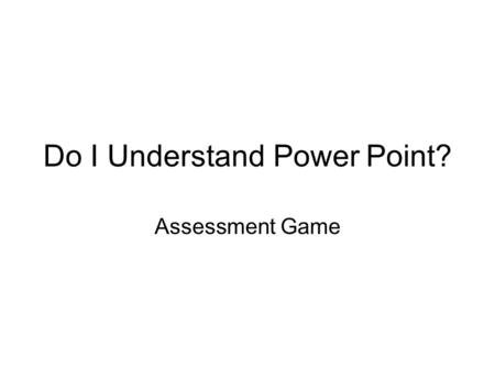 Do I Understand Power Point? Assessment Game. Question 1 What is Power Point?