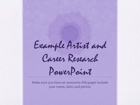 Example Artist and Career Research PowerPoint Make sure you have an awesome title page! Include your name, date, and period.