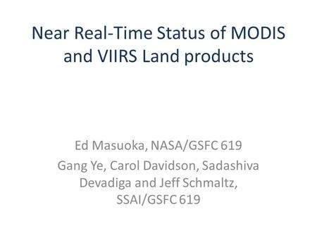 Near Real-Time Status of MODIS and VIIRS Land products Ed Masuoka, NASA/GSFC 619 Gang Ye, Carol Davidson, Sadashiva Devadiga and Jeff Schmaltz, SSAI/GSFC.