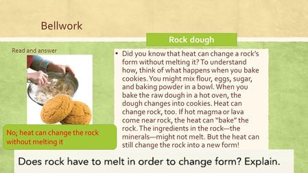 Bellwork Read and answer ▪ Did you know that heat can change a rock's form without melting it? To understand how, think of what happens when you bake cookies.