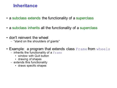 Inheritance a subclass extends the functionality of a superclass a subclass inherits all the functionality of a superclass don't reinvent the wheel – stand.
