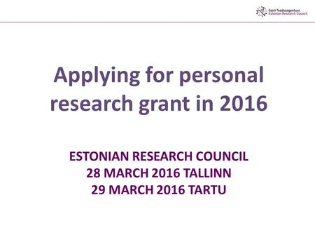 ESTONIAN RESEARCH COUNCIL 28 MARCH 2016 TALLINN 29 MARCH 2016 TARTU Applying for personal research grant in 2016.