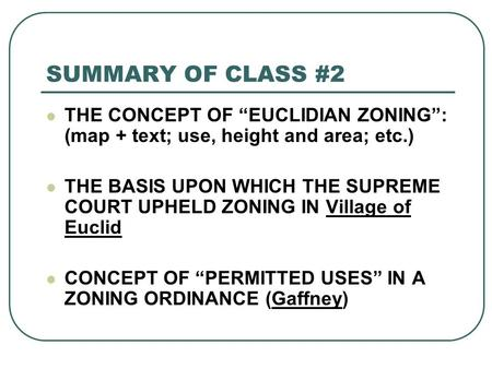 "SUMMARY OF CLASS #2 THE CONCEPT OF ""EUCLIDIAN ZONING"": (map + text; use, height and area; etc.) THE BASIS UPON WHICH THE SUPREME COURT UPHELD ZONING IN."