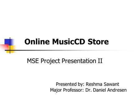 Online MusicCD Store MSE Project Presentation II Presented by: Reshma Sawant Major Professor: Dr. Daniel Andresen.