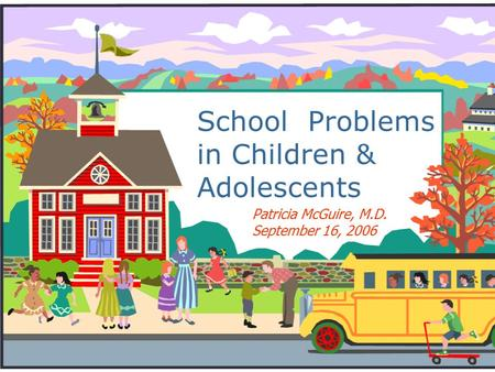 School Problems in Children & Adolescents Patricia McGuire, M.D. September 16, 2006.