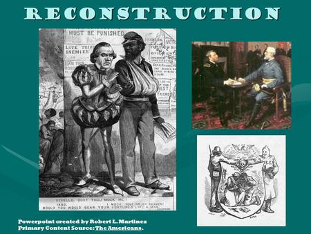 Reconstruction Powerpoint created by Robert L. Martinez Primary Content Source: The Americans.