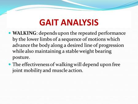 GAIT ANALYSIS WALKING: depends upon the repeated performance by the lower limbs of a sequence of motions which advance the body along a desired line of.