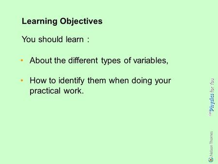 About the different types of variables, How to identify them when doing your practical work. Learning Objectives You should learn :