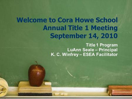Welcome to Cora Howe School Annual Title 1 Meeting September 14, 2010 Title 1 Program LuAnn Seale – Principal K. C. Winfrey – ESEA Facilitator.