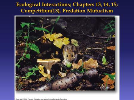 Ecological Interactions; Chapters 13, 14, 15; Competition(13), Predation Mutualism.