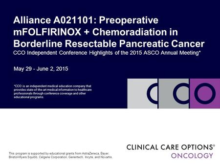 May 29 - June 2, 2015 Alliance A021101: Preoperative mFOLFIRINOX + Chemoradiation in Borderline Resectable Pancreatic Cancer CCO Independent Conference.