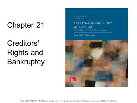 Chapter 21 Creditors' Rights and Bankruptcy Copyright © 2015 McGraw-Hill Education. All rights reserved. No reproduction or distribution without the prior.
