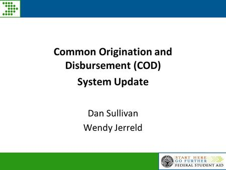 Common Origination and Disbursement (COD) System Update Dan Sullivan Wendy Jerreld.