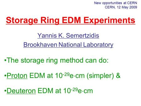 Yannis K. Semertzidis Brookhaven National Laboratory New opportunities at CERN CERN, 12 May 2009 Storage Ring EDM Experiments The storage ring method can.