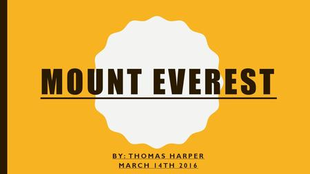 MOUNT EVEREST BY: THOMAS HARPER MARCH 14TH 2016. WHY IS MOUNT EVEREST FAMOUS? Most of you guys will of have heard about Mt.Everest. But why does everyone.
