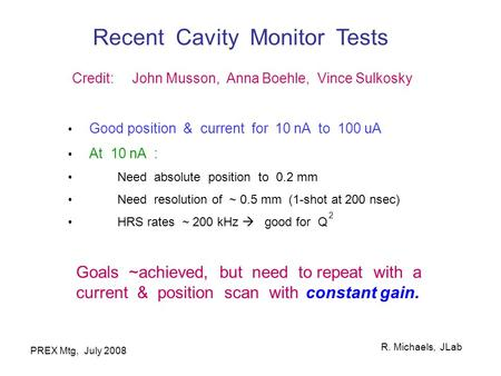 R. Michaels, JLab PREX Mtg, July 2008 Recent Cavity Monitor Tests Credit: John Musson, Anna Boehle, Vince Sulkosky Good position & current for 10 nA to.