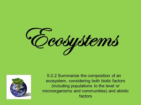 Ecosystems 5-2.2 Summarize the composition of an ecosystem, considering both biotic factors (including populations to the level or microorganisms and communities)