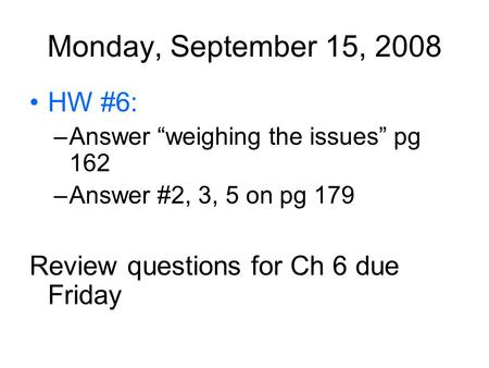 "Monday, September 15, 2008 HW #6: –Answer ""weighing the issues"" pg 162 –Answer #2, 3, 5 on pg 179 Review questions for Ch 6 due Friday."