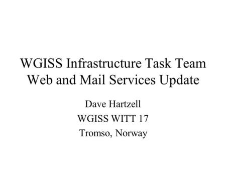 WGISS Infrastructure Task Team Web and Mail Services Update Dave Hartzell WGISS WITT 17 Tromso, Norway.