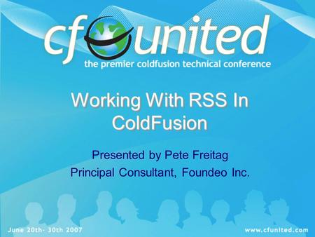 Working With RSS In ColdFusion Presented by Pete Freitag Principal Consultant, Foundeo Inc.
