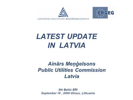 Ainārs Meņģelsons Public Utilities Commission Latvia 9th Baltic ERI September 16, 2009 Vilnius, Lithuania LATEST UPDATE IN LATVIA.