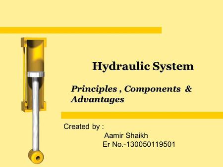 Principles, Components & Advantages Hydraulic System Created by : Aamir Shaikh Er No.-130050119501.