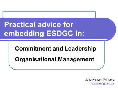 Practical advice for embedding ESDGC in: Commitment and Leadership Organisational Management Julie Hanson-Williams www.esdgc.co.uk.