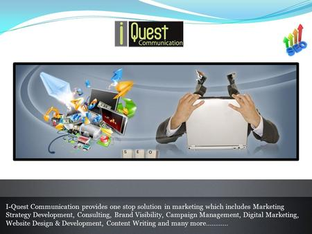 I-Quest Communication provides one stop solution in marketing which includes Marketing Strategy Development, Consulting, Brand Visibility, Campaign Management,
