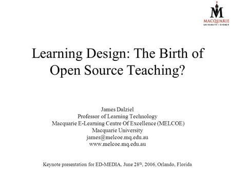 Learning Design: The Birth of Open Source Teaching? James Dalziel Professor of Learning Technology Macquarie E-Learning Centre Of Excellence (MELCOE) Macquarie.