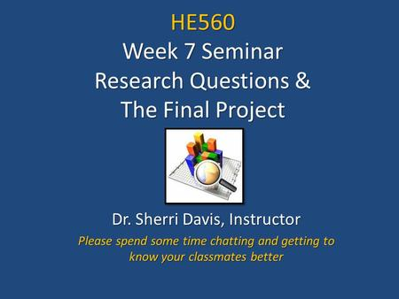 HE560 Week 7 Seminar Research Questions & The Final Project Dr. Sherri Davis, Instructor Please spend some time chatting and getting to know your classmates.