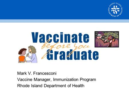 Mark V. Francesconi Vaccine Manager, Immunization Program Rhode Island Department of Health.