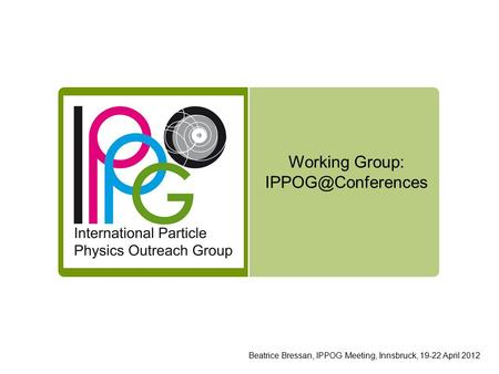 Working Group: Beatrice Bressan, IPPOG Meeting, Innsbruck, 19-22 April 2012.